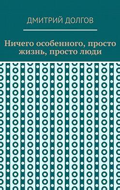 Дмитрий Долгов - Ничего особенного, просто жизнь, простолюди