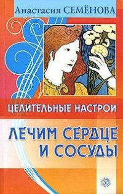 Анастасия Семенова - Целительные настрои. Лечим сердце и сосуды