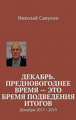 Николай Савухин - Декабрь. Предновогоднее время– это бремяподведения итогов. Декабри 2017—2019