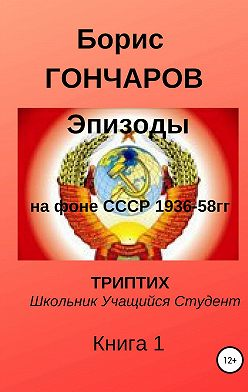 Борис ГОНЧАРОВ - Эпизоды на фоне СССР 1936-58 г.г. Триптих. Книга 1