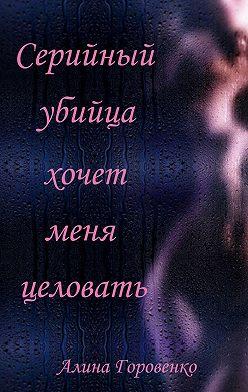 Алина Горовенко - Серийный убийца хочет меня целовать