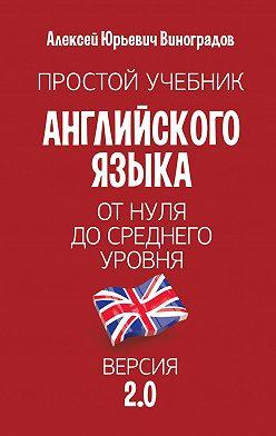 Алексей Виноградов - Простой учебник английского языка– от нуля до среднего уровня. Версия2.0