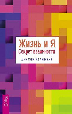 Дмитрий Калинский - Жизнь и Я. Секрет взаимности