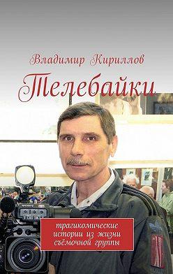 Владимир Кириллов - Телебайки. Трагикомические истории из жизни съёмочной группы