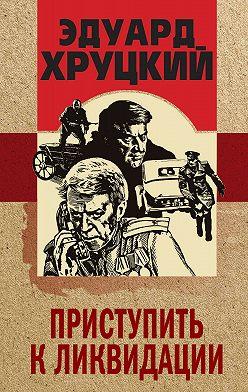 Эдуард Хруцкий - Приступить к ликвидации