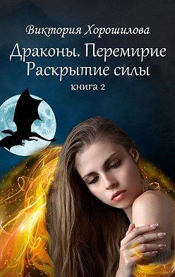 Виктория Хорошилова - Драконы. Перемирие. Раскрытие силы. Книга 2