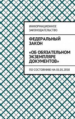 Григорий Белонучкин - Федеральный закон «Об обязательном экземпляре документов». Посостоянию на01.01.2018