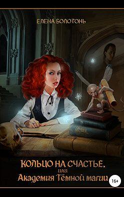 Елена Болотонь - Кольцо на счастье, или Академия Тёмной магии