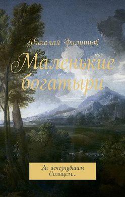 Николай Филиппов - Маленькие богатыри. За исчезнувшим Солнцем…