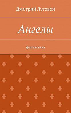 Дмитрий Луговой - Ангелы. Фантастика