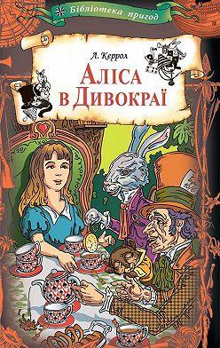 Льюис Кэрролл - Аліса в Дивокраї: казки