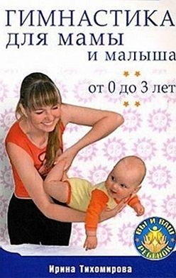 Ирина Тихомирова - Гимнастика для мамы и малыша. От 0 до 3 лет