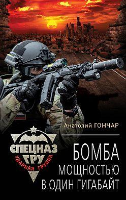 Анатолий Гончар - Бомба мощностью в один гигабайт
