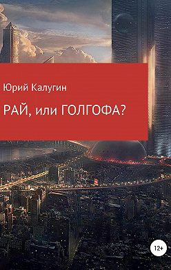Юрий Калугин - РАЙ, или ГОЛГОФА?