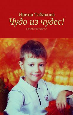 Ирина Табакова - Чудо изчудес! Книжка-раскраска