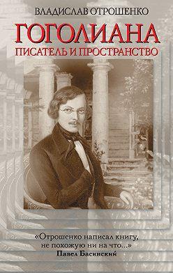 Владислав Отрошенко - Гоголиана. Писатель и Пространство