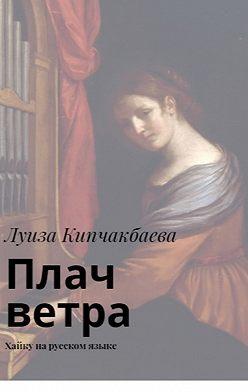 Луиза Кипчакбаева - Плач ветра. Хайку нарусском языке