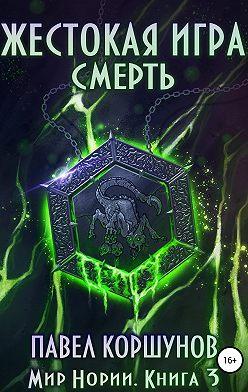 Павел Коршунов - Жестокая игра. Книга 3. Смерть