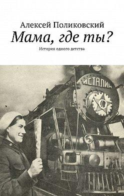 Алексей Поликовский - Мама, где ты? История одного детства