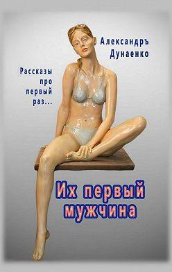 Александръ Дунаенко - Их первый мужчина. Рассказы про первый раз…