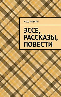 Влад Ривлин - Эссе, рассказы, повести