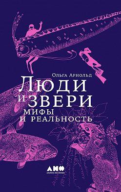 Ольга Арнольд - Люди и звери: мифы и реальность