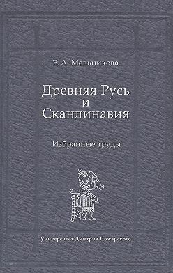 Елена Мельникова - Древняя Русь и Скандинавия: Избранные труды