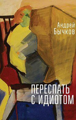 Андрей Бычков - Переспать с идиотом