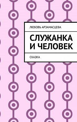 Любовь Арзамасцева - Служанка ичеловек. Сказка
