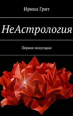 Ирина Грит - НеАстрология. Первое полугодие