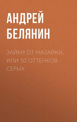 Андрей Белянин - Зайки от Мазайки, или 50 оттенков серых