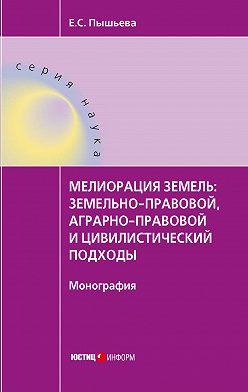 Елена Пышьева - Мелиорация земель: земельно-правовой, аграрно-правовой и цивилистический подходы
