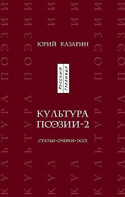 Юрий Казарин - Культура поэзии – 2. Статьи. Очерки. Эссе