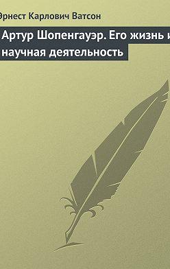 Эрнест Ватсон - Артур Шопенгауэр. Его жизнь и научная деятельность