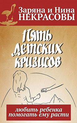 Заряна и Нина Некрасовы - Пять детских кризисов. Любить ребёнка– помогать ему расти