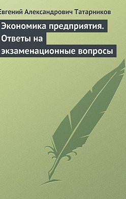 Евгений Татарников - Экономика предприятия. Ответы на экзаменационные вопросы