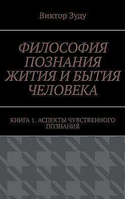 Виктор Зуду - Философия познания жития ибытия человека. Книга 1. Аспекты чувственного познания