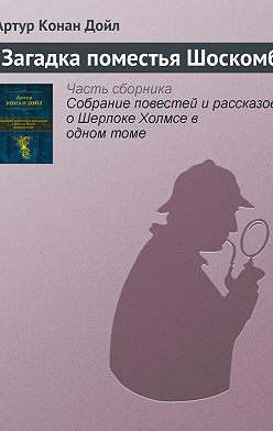 Артур Конан Дойл - Загадка поместья Шоскомб