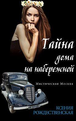 Ксения Рождественская - Мистическая Москва. Тайна дома на набережной