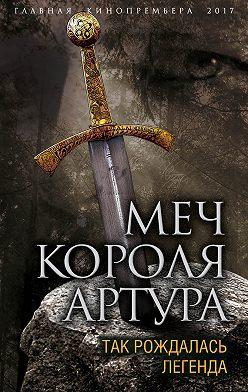 Вадим Эрлихман - Меч короля Артура. Так рождалась легенда