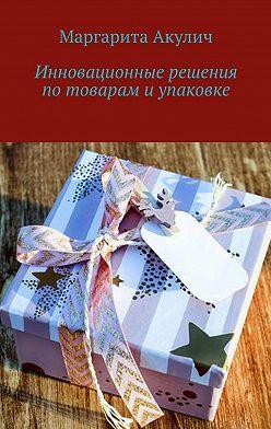 Маргарита Акулич - Инновационные решения потоварам иупаковке