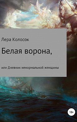 Лера Колосок - Белая ворона, или Дневник ненормальной женщины