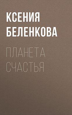 Ксения Беленкова - Планета Счастья