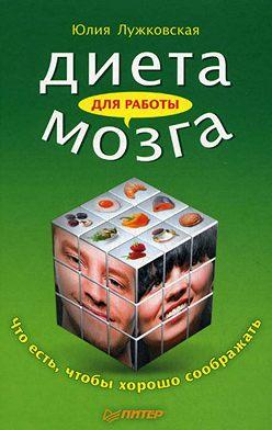 Юлия Лужковская - Диета для работы мозга. Что есть, чтобы хорошо соображать