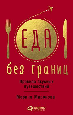 Марина Миронова - Еда без границ: Правила вкусных путешествий