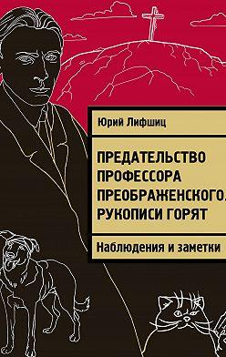 Юрий Лифшиц - Предательство профессора Преображенского. Рукописи горят. Наблюдения изаметки