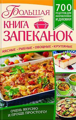 Unidentified author - Большая книга запеканок. Мясные, рыбные, овощные, крупяные. 700 рецептов для духовки и микроволновки