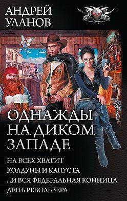 Андрей Уланов - Однажды на Диком Западе: На всех не хватит. Колдуны и капуста. …И вся федеральная конница. День револьвера (сборник)