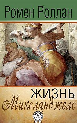 Ромен Роллан - Жизнь Микеланджело