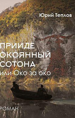 Юрий Теплов - «Прииде окоянный сотона», или ОКО заОКО. Роман